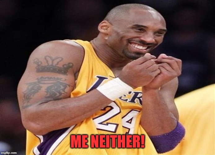 Giggly Kobe Bryant | ME NEITHER! | image tagged in giggly kobe bryant | made w/ Imgflip meme maker