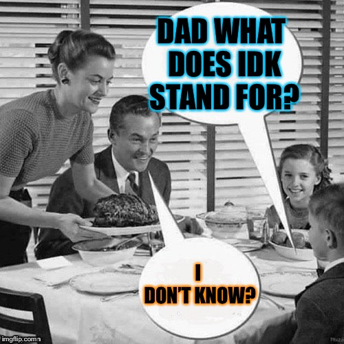 DAD WHAT DOES IDK STAND FOR? I DON'T KNOW? | image tagged in vintage family dinner | made w/ Imgflip meme maker