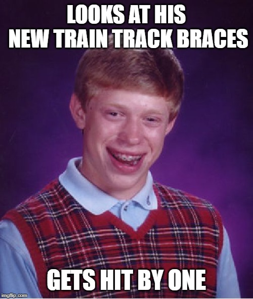 Bad Luck Brian Meme | LOOKS AT HIS NEW TRAIN TRACK BRACES GETS HIT BY ONE | image tagged in memes,bad luck brian | made w/ Imgflip meme maker