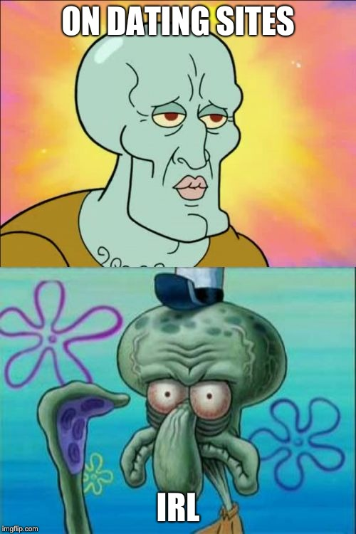 Squidward Meme | ON DATING SITES IRL | image tagged in memes,squidward | made w/ Imgflip meme maker