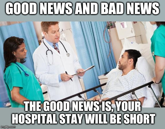 doctor | GOOD NEWS AND BAD NEWS THE GOOD NEWS IS, YOUR HOSPITAL STAY WILL BE SHORT | image tagged in doctor | made w/ Imgflip meme maker