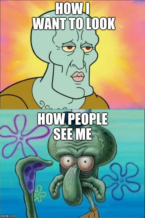 Squidward Meme | HOW I WANT TO LOOK HOW PEOPLE SEE ME | image tagged in memes,squidward | made w/ Imgflip meme maker