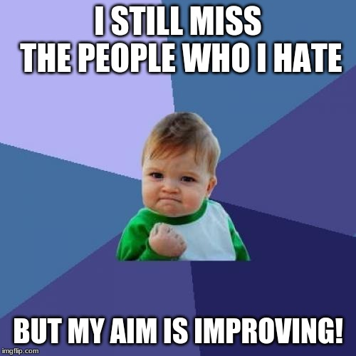I'll Get Them Next Time!! |  I STILL MISS THE PEOPLE WHO I HATE; BUT MY AIM IS IMPROVING! | image tagged in memes,success kid,hate,aim,improvement,people | made w/ Imgflip meme maker
