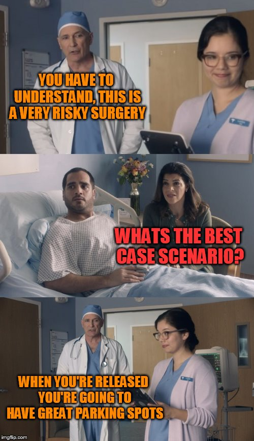 Just OK Surgeon commercial | YOU HAVE TO UNDERSTAND, THIS IS A VERY RISKY SURGERY WHEN YOU'RE RELEASED YOU'RE GOING TO HAVE GREAT PARKING SPOTS WHATS THE BEST CASE SCENA | image tagged in just ok surgeon commercial | made w/ Imgflip meme maker
