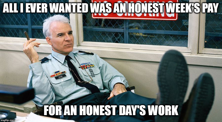 Is that too much to ask? | ALL I EVER WANTED WAS AN HONEST WEEK'S PAY FOR AN HONEST DAY'S WORK | image tagged in memes,funny quotes,sgt bilko | made w/ Imgflip meme maker