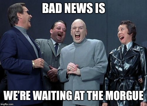 Laughing Villains Meme | BAD NEWS IS WE'RE WAITING AT THE MORGUE | image tagged in memes,laughing villains | made w/ Imgflip meme maker
