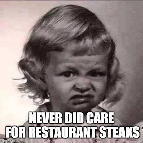 Yuck | NEVER DID CARE FOR RESTAURANT STEAKS | image tagged in yuck | made w/ Imgflip meme maker