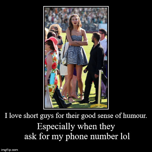 I love short guys | I love short guys for their good sense of humour. | Especially when they ask for my phone number lol | image tagged in funny,tall,shorty,beautiful woman,beauty and the beast,sexy women | made w/ Imgflip demotivational maker