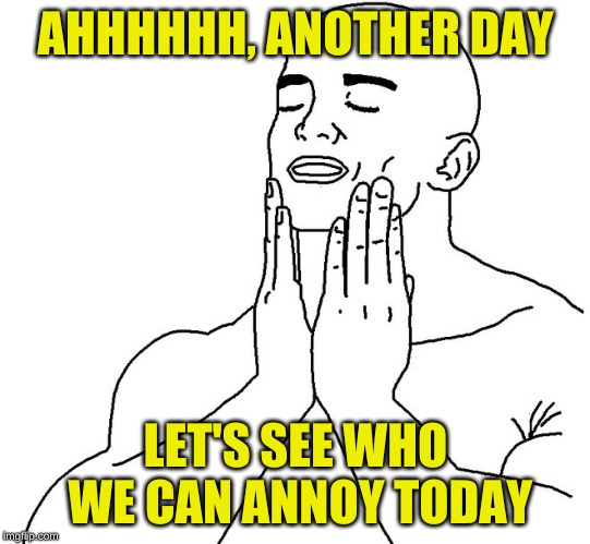 Satisfaction | AHHHHHH, ANOTHER DAY LET'S SEE WHO WE CAN ANNOY TODAY | image tagged in satisfaction | made w/ Imgflip meme maker