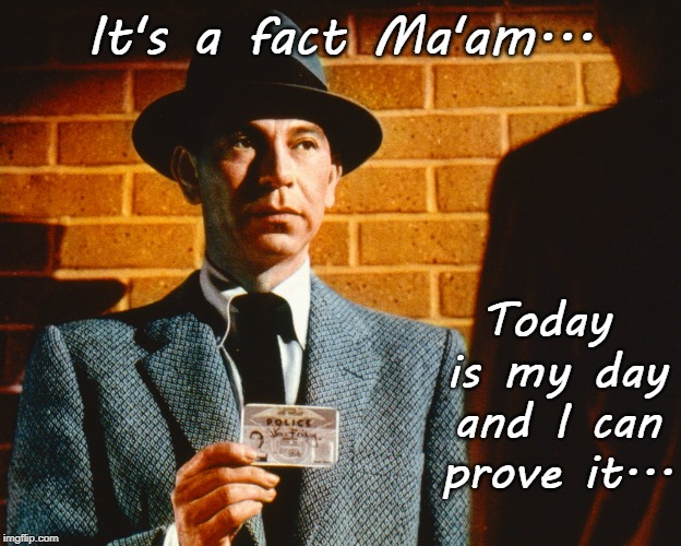 Friday... | It's a fact Ma'am... Today is my day and I can prove it... | image tagged in joe friday,my day,proof | made w/ Imgflip meme maker