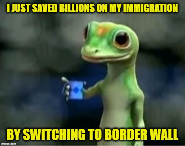 Geico Gecko | I JUST SAVED BILLIONS ON MY IMMIGRATION BY SWITCHING TO BORDER WALL | image tagged in geico gecko | made w/ Imgflip meme maker