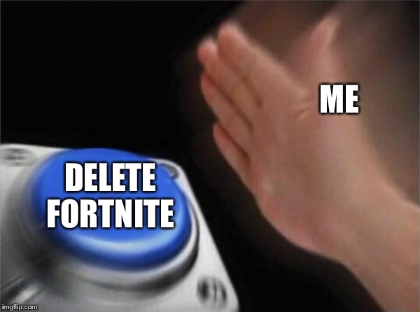 Blank Nut Button Meme | ME DELETE FORTNITE | image tagged in memes,blank nut button | made w/ Imgflip meme maker