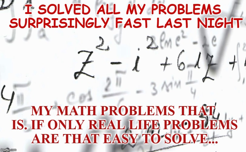 I Solved All My Problems | I SOLVED ALL MY PROBLEMS SURPRISINGLY FAST LAST NIGHT MY MATH PROBLEMS THAT IS. IF ONLY REAL LIFE PROBLEMS ARE THAT EASY TO SOLVE... | image tagged in math,school,life,tough life,math problems | made w/ Imgflip meme maker