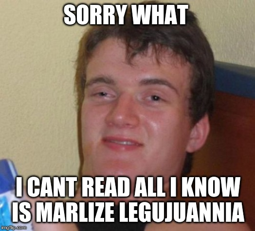 10 Guy Meme | SORRY WHAT I CANT READ ALL I KNOW IS MARILIZE LEGAJUANA | image tagged in memes,10 guy | made w/ Imgflip meme maker