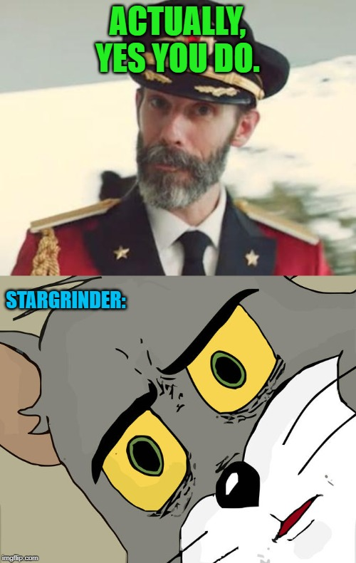 ACTUALLY, YES YOU DO. STARGRINDER: | image tagged in captain obvious,memes,unsettled tom | made w/ Imgflip meme maker