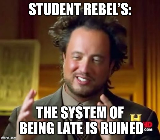 Ancient Aliens Meme | STUDENT REBEL'S: THE SYSTEM OF BEING LATE IS RUINED | image tagged in memes,ancient aliens | made w/ Imgflip meme maker