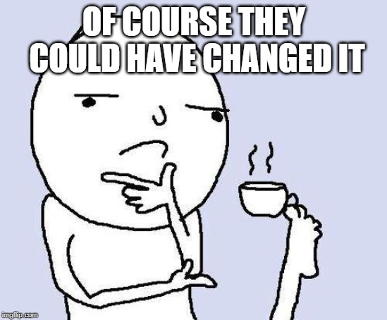 thinking meme | OF COURSE THEY COULD HAVE CHANGED IT | image tagged in thinking meme | made w/ Imgflip meme maker