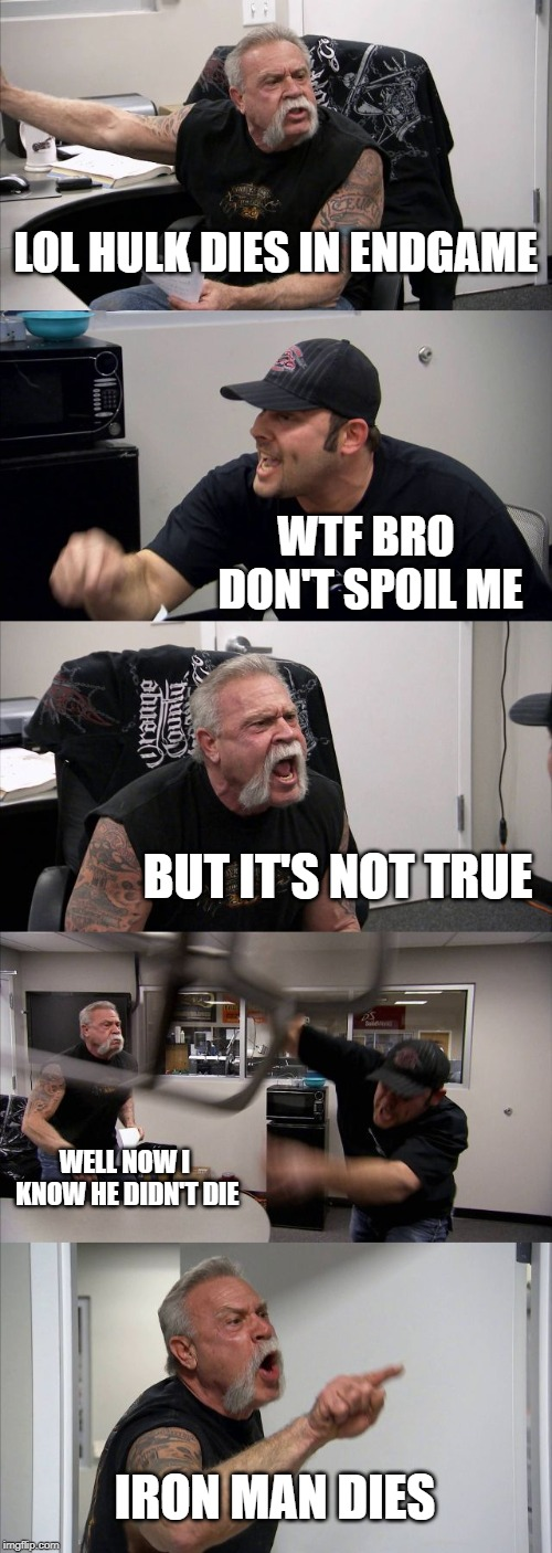 American Chopper Argument Meme | LOL HULK DIES IN ENDGAME WTF BRO DON'T SPOIL ME BUT IT'S NOT TRUE WELL NOW I KNOW HE DIDN'T DIE IRON MAN DIES | image tagged in memes,american chopper argument | made w/ Imgflip meme maker