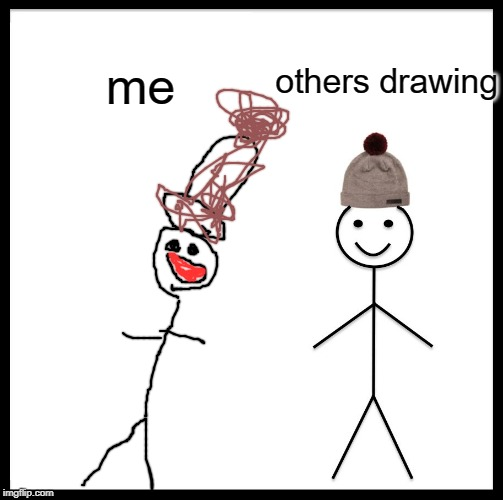 Be Like Bill Meme | others drawing me | image tagged in memes,be like bill | made w/ Imgflip meme maker