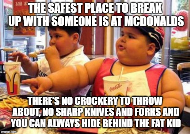 McDonald's fat boy | THE SAFEST PLACE TO BREAK UP WITH SOMEONE IS AT MCDONALDS THERE'S NO CROCKERY TO THROW ABOUT, NO SHARP KNIVES AND FORKS AND YOU CAN ALWAYS H | image tagged in mcdonald's fat boy | made w/ Imgflip meme maker