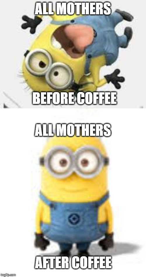 ALL MOTHERS BEFORE COFFEE ALL MOTHERS AFTER COFFEE | image tagged in mom,coffee,minion,crazy,funny,meme | made w/ Imgflip meme maker