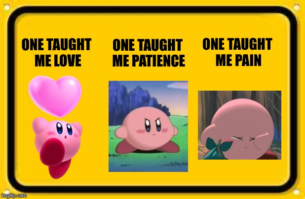 Kirby love patience pain | ONE TAUGHT ME LOVE ONE TAUGHT ME PATIENCE ONE TAUGHT ME PAIN | image tagged in video games,memes | made w/ Imgflip meme maker