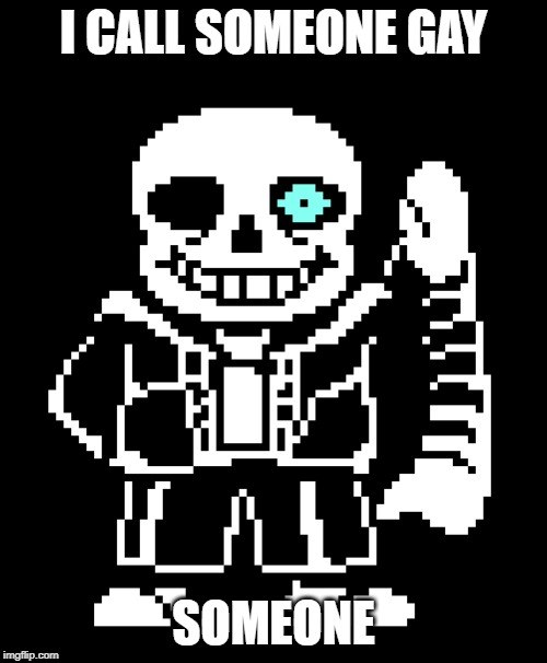 sans | I CALL SOMEONE GAY SOMEONE | image tagged in memes,sans undertale | made w/ Imgflip meme maker
