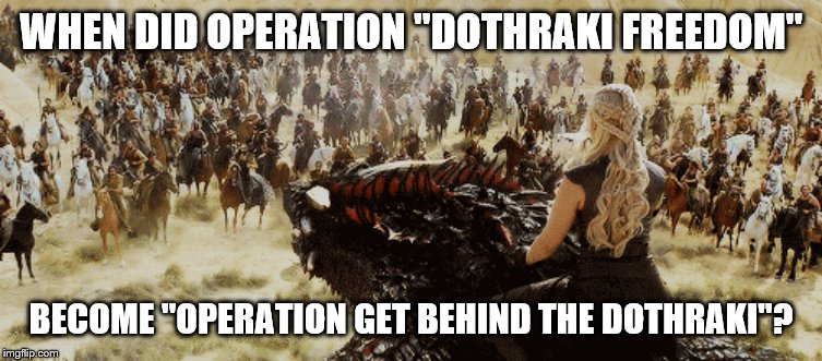 "Dothraki | WHEN DID OPERATION ""DOTHRAKI FREEDOM"" BECOME ""OPERATION GET BEHIND THE DOTHRAKI""? 