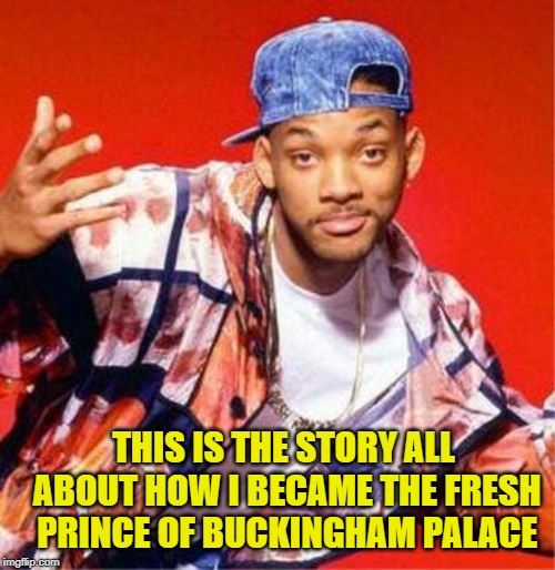 Will Smith Fresh Prince | THIS IS THE STORY ALL ABOUT HOW I BECAME THE FRESH PRINCE OF BUCKINGHAM PALACE | image tagged in will smith fresh prince | made w/ Imgflip meme maker