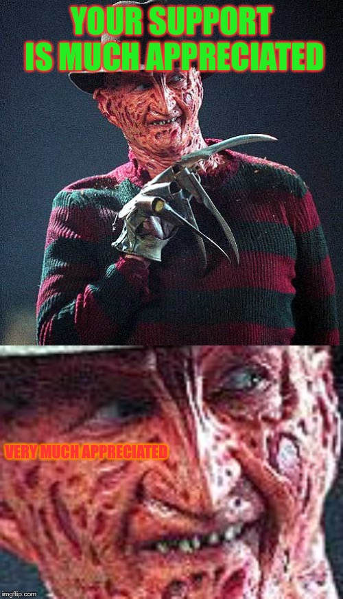 YOUR SUPPORT IS MUCH APPRECIATED VERY MUCH APPRECIATED | image tagged in freddy krueger | made w/ Imgflip meme maker