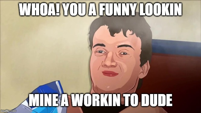 WHOA! YOU A FUNNY LOOKIN MINE A WORKIN TO DUDE | made w/ Imgflip meme maker