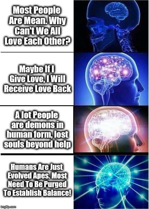 If Thanos from the Avengers made an Expanding Brain Meme. The Purge. | Most People Are Mean. Why Can't We All Love Each Other? Maybe If I Give Love, I Will Receive Love Back A lot People are demons in human form | image tagged in memes,expanding brain,thanos,comedy,the purge | made w/ Imgflip meme maker