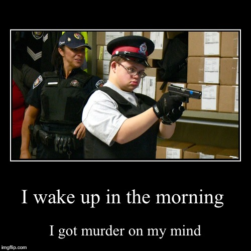 I wake up in the morning | I got murder on my mind | image tagged in funny,demotivationals | made w/ Imgflip demotivational maker