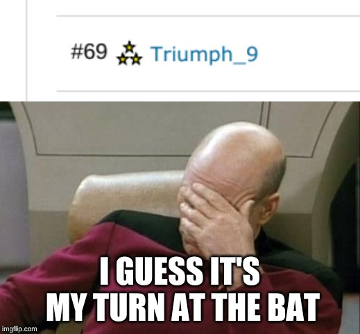 Not to overplay it, but since everyone seems interested in #69... | I GUESS IT'S MY TURN AT THE BAT | image tagged in memes,captain picard facepalm,69,cravenmoordik,blaze the blaziken,oh my | made w/ Imgflip meme maker