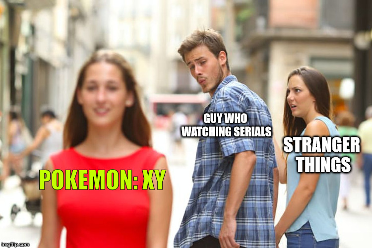Distracted Boyfriend Meme | POKEMON: XY GUY WHO WATCHING SERIALS STRANGER THINGS | image tagged in memes,distracted boyfriend | made w/ Imgflip meme maker