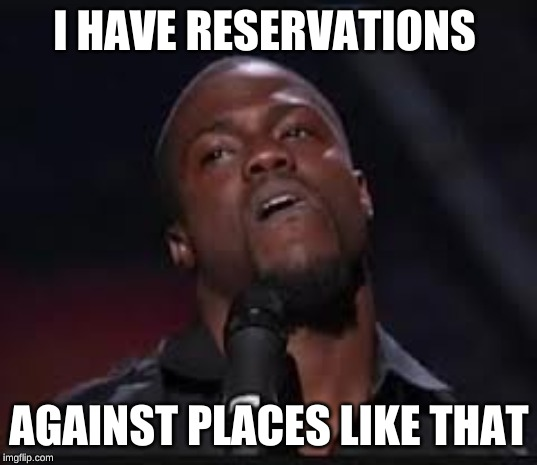 Kevin Hart | I HAVE RESERVATIONS AGAINST PLACES LIKE THAT | image tagged in kevin hart | made w/ Imgflip meme maker