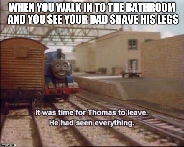 Me when i go to the bathroom | WHEN YOU WALK IN TO THE BATHROOM AND YOU SEE YOUR DAD SHAVE HIS LEGS | image tagged in it was time for thomas to leave | made w/ Imgflip meme maker