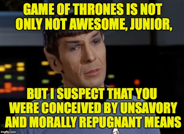 Spock Illogical | GAME OF THRONES IS NOT ONLY NOT AWESOME, JUNIOR, BUT I SUSPECT THAT YOU WERE CONCEIVED BY UNSAVORY AND MORALLY REPUGNANT MEANS | image tagged in spock illogical | made w/ Imgflip meme maker