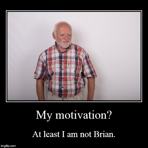My motivation? | At least I am not Brian. | image tagged in funny,demotivationals | made w/ Imgflip demotivational maker