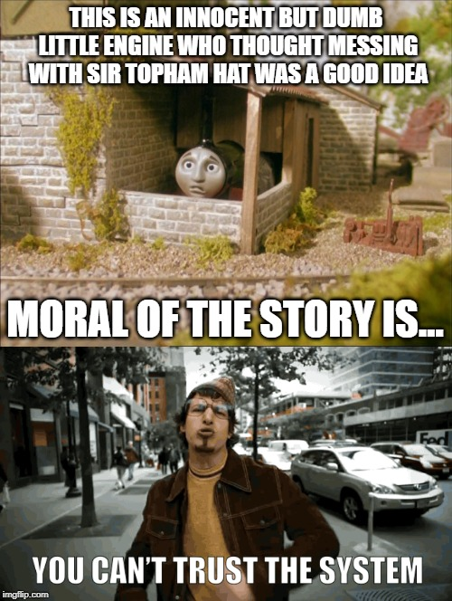 Moral of the Story is... | THIS IS AN INNOCENT BUT DUMB LITTLE ENGINE WHO THOUGHT MESSING WITH SIR TOPHAM HAT WAS A GOOD IDEA MORAL OF THE STORY IS... | image tagged in thomas the tank engine,andy samberg | made w/ Imgflip meme maker