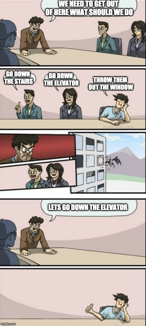 Boardroom Meeting Sugg 2 | WE NEED TO GET OUT OF HERE WHAT SHOULD WE DO THROW THEM OUT THE WINDOW GO DOWN THE STAIRS GO DOWN THE ELEVATOR LETS GO DOWN THE ELEVATOR | image tagged in boardroom meeting sugg 2 | made w/ Imgflip meme maker