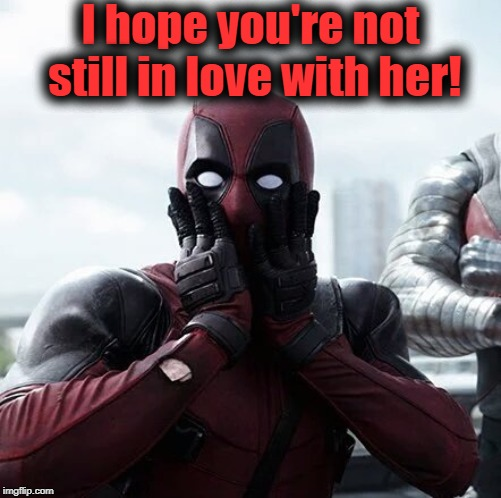 Deadpool Surprised Meme | I hope you're not still in love with her! | image tagged in memes,deadpool surprised | made w/ Imgflip meme maker