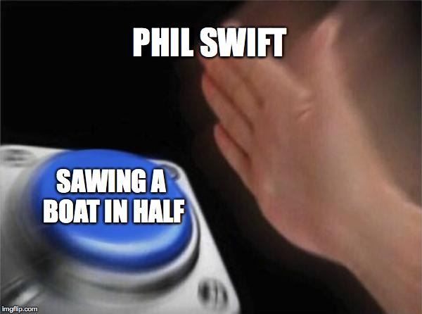 Blank Nut Button Meme | PHIL SWIFT SAWING A BOAT IN HALF | image tagged in memes,blank nut button | made w/ Imgflip meme maker