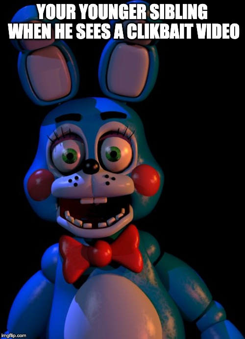 Toy Bonnie FNaF | YOUR YOUNGER SIBLING WHEN HE SEES A CLIKBAIT VIDEO | image tagged in toy bonnie fnaf | made w/ Imgflip meme maker