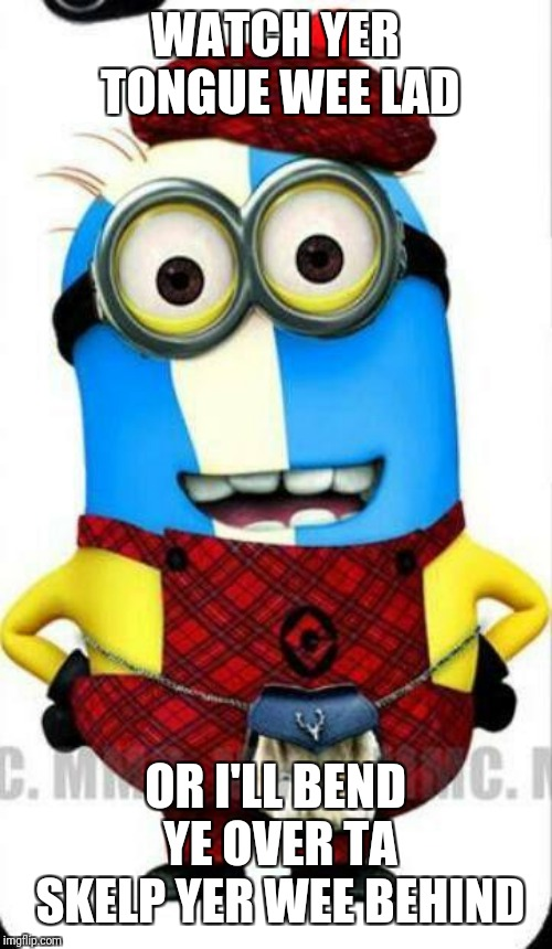 scottish minion | WATCH YER TONGUE WEE LAD OR I'LL BEND YE OVER TA SKELP YER WEE BEHIND | image tagged in scottish minion | made w/ Imgflip meme maker