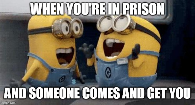 Excited Minions | WHEN YOU'RE IN PRISON AND SOMEONE COMES AND GET YOU | image tagged in memes,excited minions | made w/ Imgflip meme maker