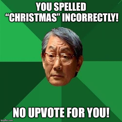 "High Expectations Asian Father Meme | YOU SPELLED ""CHRISTMAS"" INCORRECTLY! NO UPVOTE FOR YOU! 