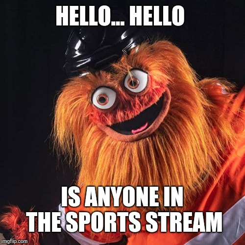 Gritty | HELLO... HELLO IS ANYONE IN THE SPORTS STREAM | image tagged in gritty | made w/ Imgflip meme maker