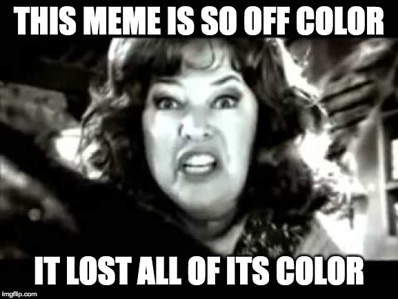 black and white waterboy mama is the devil | THIS MEME IS SO OFF COLOR IT LOST ALL OF ITS COLOR | image tagged in black and white waterboy mama is the devil | made w/ Imgflip meme maker