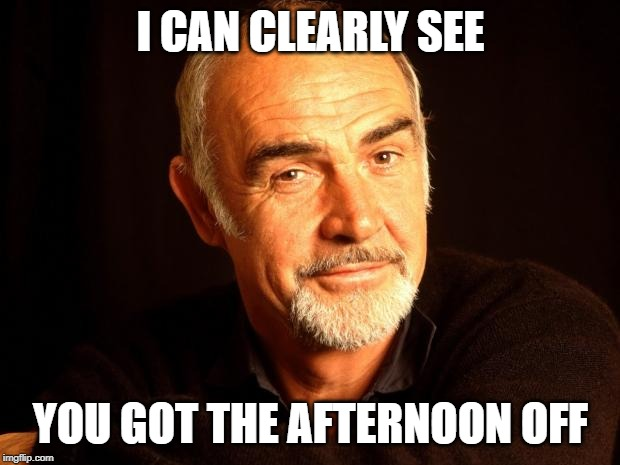 Sean Connery Of Coursh | I CAN CLEARLY SEE YOU GOT THE AFTERNOON OFF | image tagged in sean connery of coursh | made w/ Imgflip meme maker